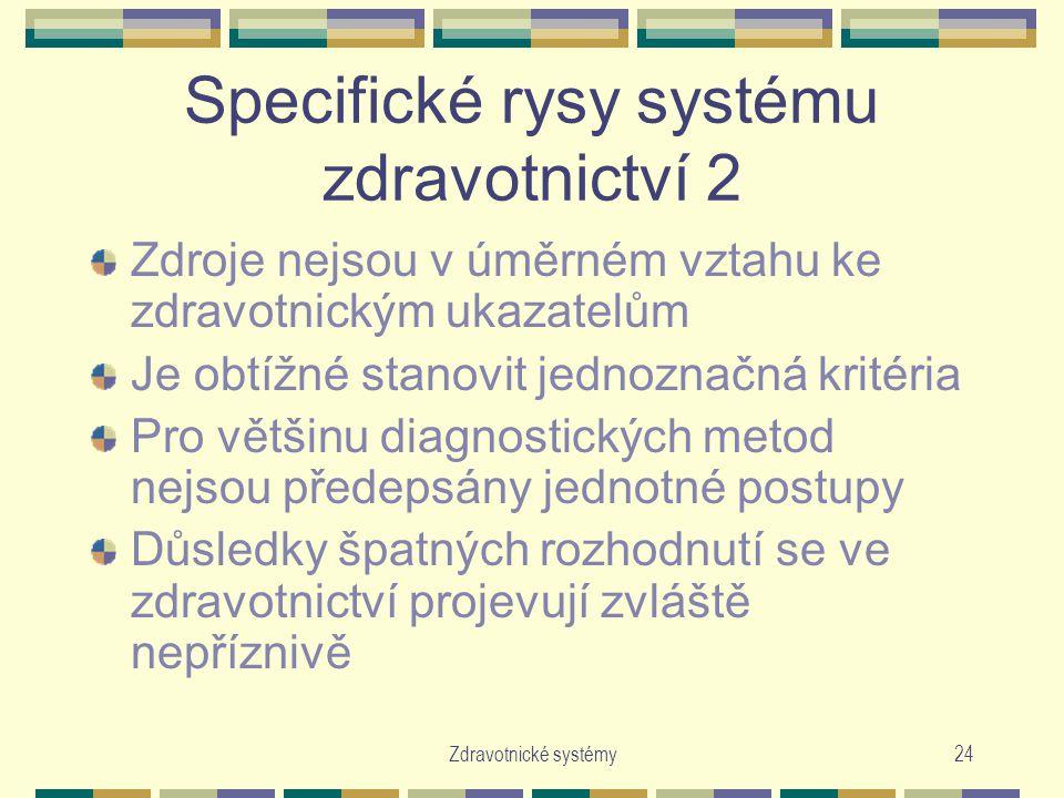 Zdravotnické systémy24 Specifické rysy systému zdravotnictví 2 Zdroje nejsou v úměrném vztahu ke zdravotnickým ukazatelům Je obtížné stanovit jednoznačná kritéria Pro většinu diagnostických metod nejsou předepsány jednotné postupy Důsledky špatných rozhodnutí se ve zdravotnictví projevují zvláště nepříznivě