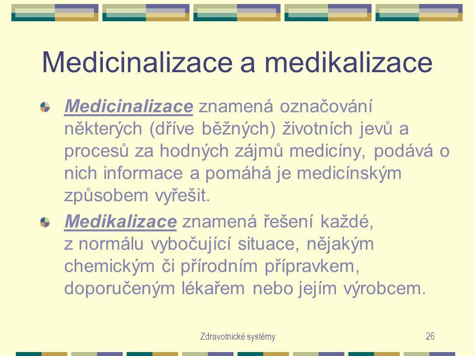Zdravotnické systémy26 Medicinalizace a medikalizace Medicinalizace znamená označování některých (dříve běžných) životních jevů a procesů za hodných zájmů medicíny, podává o nich informace a pomáhá je medicínským způsobem vyřešit.