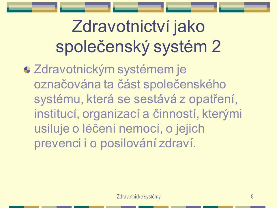 Zdravotnické systémy8 Zdravotnictví jako společenský systém 2 Zdravotnickým systémem je označována ta část společenského systému, která se sestává z opatření, institucí, organizací a činností, kterými usiluje o léčení nemocí, o jejich prevenci i o posilování zdraví.