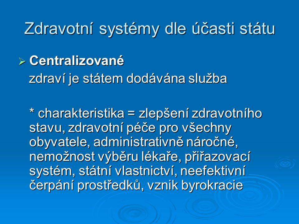 Zdravotní systémy dle účasti státu  Centralizované zdraví je státem dodávána služba zdraví je státem dodávána služba * charakteristika = zlepšení zdravotního stavu, zdravotní péče pro všechny obyvatele, administrativně náročné, nemožnost výběru lékaře, přiřazovací systém, státní vlastnictví, neefektivní čerpání prostředků, vznik byrokracie