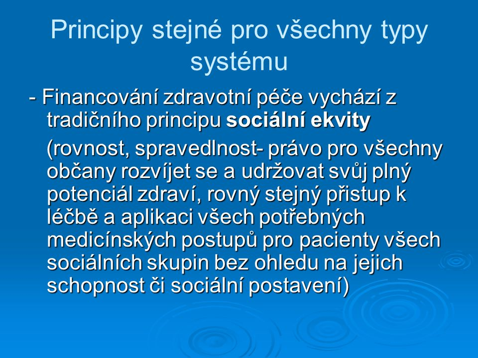 Principy stejné pro všechny typy systému - Financování zdravotní péče vychází z tradičního principu sociální ekvity (rovnost, spravedlnost- právo pro všechny občany rozvíjet se a udržovat svůj plný potenciál zdraví, rovný stejný přistup k léčbě a aplikaci všech potřebných medicínských postupů pro pacienty všech sociálních skupin bez ohledu na jejich schopnost či sociální postavení) (rovnost, spravedlnost- právo pro všechny občany rozvíjet se a udržovat svůj plný potenciál zdraví, rovný stejný přistup k léčbě a aplikaci všech potřebných medicínských postupů pro pacienty všech sociálních skupin bez ohledu na jejich schopnost či sociální postavení)