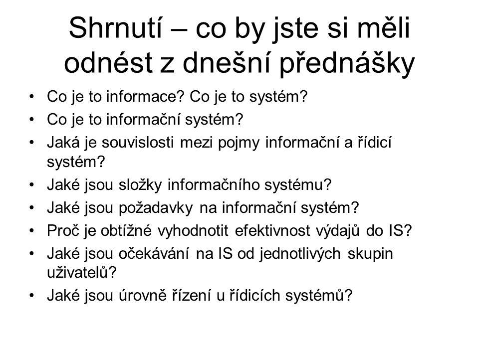 Shrnutí – co by jste si měli odnést z dnešní přednášky Co je to informace? Co je to systém? Co je to informační systém? Jaká je souvislosti mezi pojmy