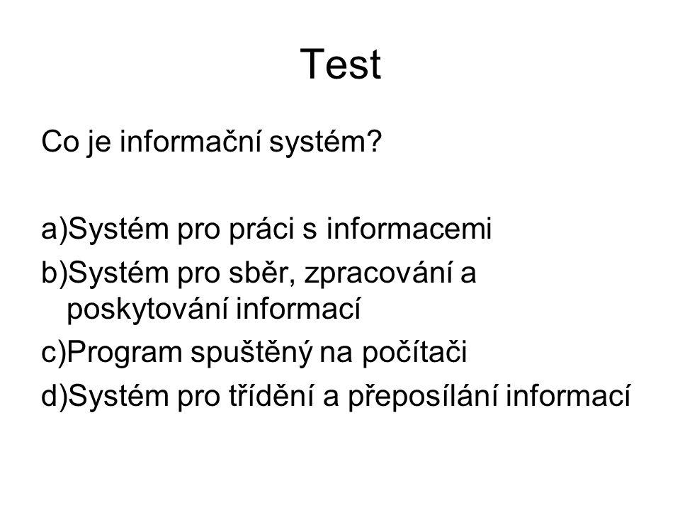Test Co je informační systém? a)Systém pro práci s informacemi b)Systém pro sběr, zpracování a poskytování informací c)Program spuštěný na počítači d)