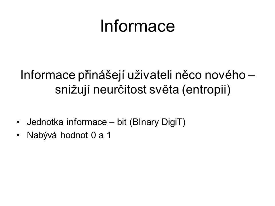Informace Informace přinášejí uživateli něco nového – snižují neurčitost světa (entropii) Jednotka informace – bit (BInary DigiT) Nabývá hodnot 0 a 1