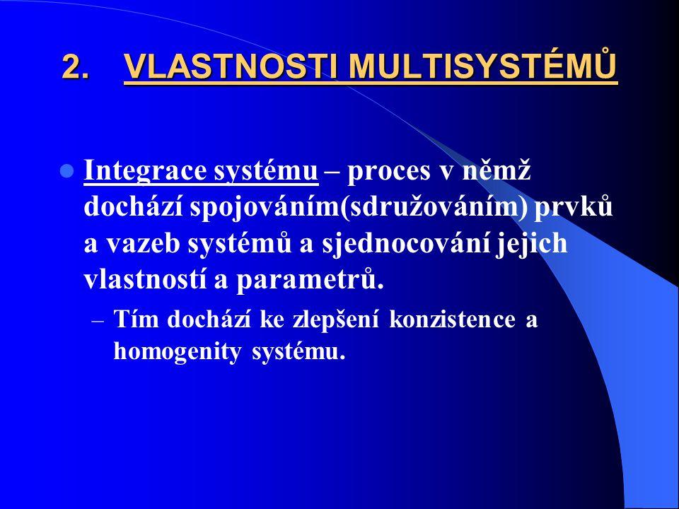 2.VLASTNOSTI MULTISYSTÉMŮ Integrace systému – proces v němž dochází spojováním(sdružováním) prvků a vazeb systémů a sjednocování jejich vlastností a parametrů.