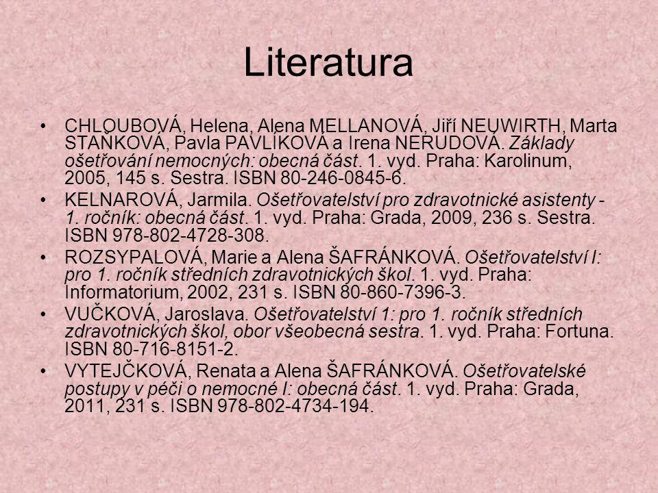 Literatura CHLOUBOVÁ, Helena, Alena MELLANOVÁ, Jiří NEUWIRTH, Marta STAŇKOVÁ, Pavla PAVLÍKOVÁ a Irena NERUDOVÁ. Základy ošetřování nemocných: obecná č