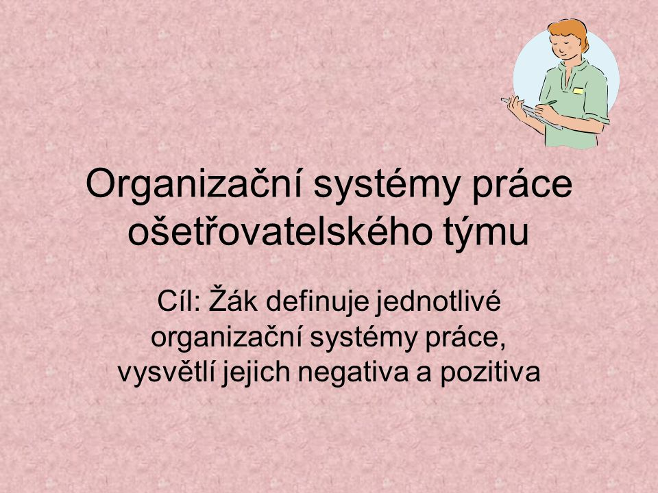 Organizační systémy práce ošetřovatelského týmu Cíl: Žák definuje jednotlivé organizační systémy práce, vysvětlí jejich negativa a pozitiva