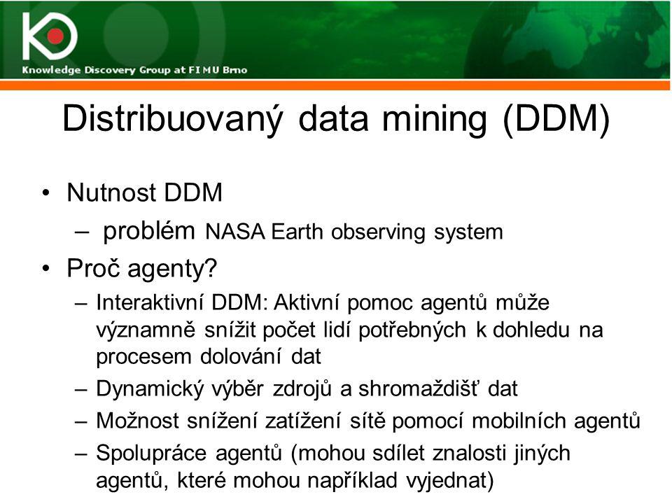 Distribuovaný data mining (DDM) Nutnost DDM – problém NASA Earth observing system Proč agenty? –Interaktivní DDM: Aktivní pomoc agentů může významně s
