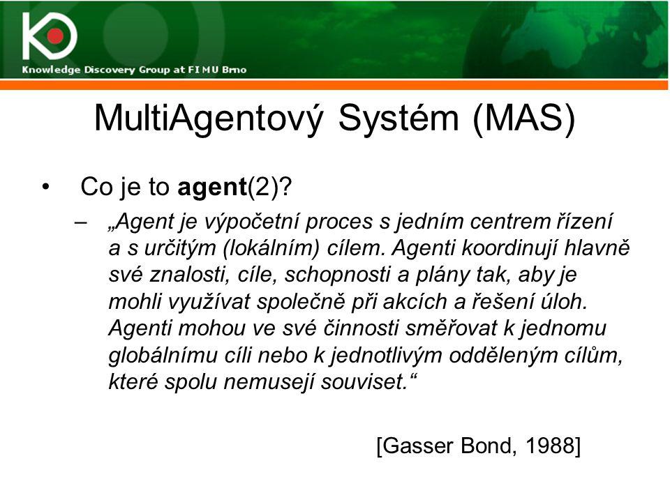 """MultiAgentový Systém (MAS) Co je to agent(2)? –""""Agent je výpočetní proces s jedním centrem řízení a s určitým (lokálním) cílem. Agenti koordinují hlav"""