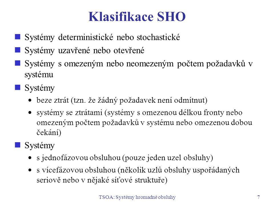 TSOA: Systémy hromadné obsluhy7 Klasifikace SHO Systémy deterministické nebo stochastické Systémy uzavřené nebo otevřené Systémy s omezeným nebo neome