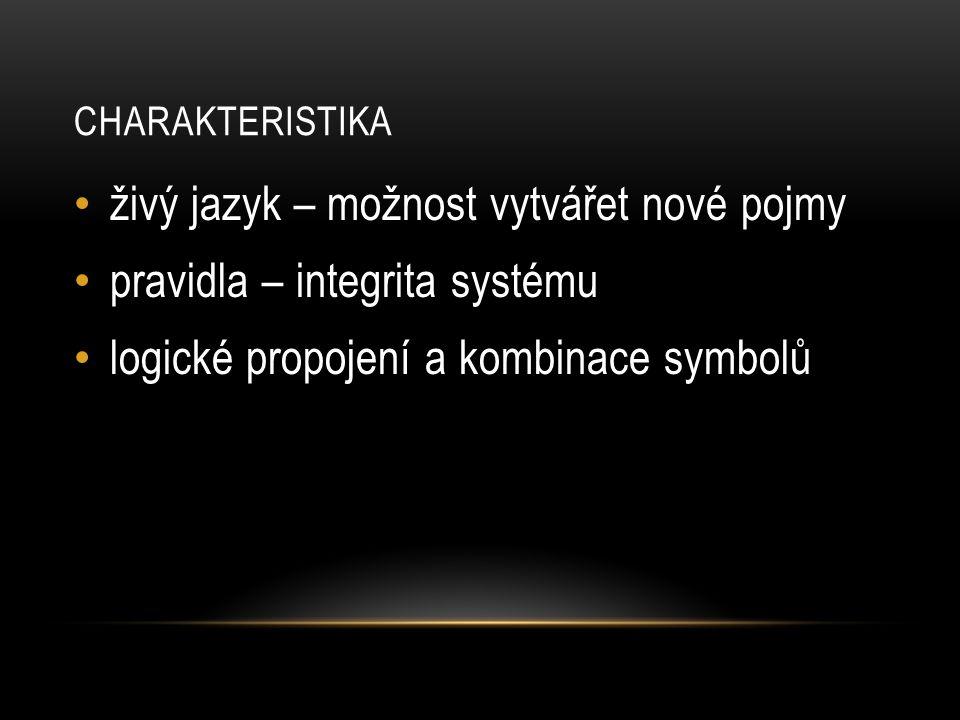 CHARAKTERISTIKA živý jazyk – možnost vytvářet nové pojmy pravidla – integrita systému logické propojení a kombinace symbolů