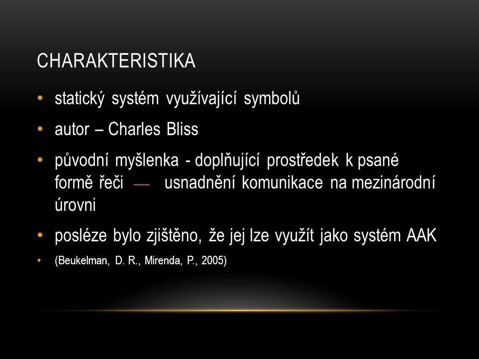 CHARAKTERISTIKA statický systém využívající symbolů autor – Charles Bliss původní myšlenka - doplňující prostředek k psané formě řeči usnadnění komunikace na mezinárodní úrovni posléze bylo zjištěno, že jej lze využít jako systém AAK (Beukelman, D.