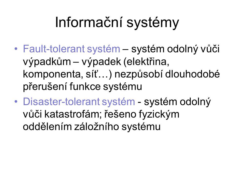 Informační systémy Fault-tolerant systém – systém odolný vůči výpadkům – výpadek (elektřina, komponenta, síť…) nezpůsobí dlouhodobé přerušení funkce systému Disaster-tolerant systém - systém odolný vůči katastrofám; řešeno fyzickým oddělením záložního systému