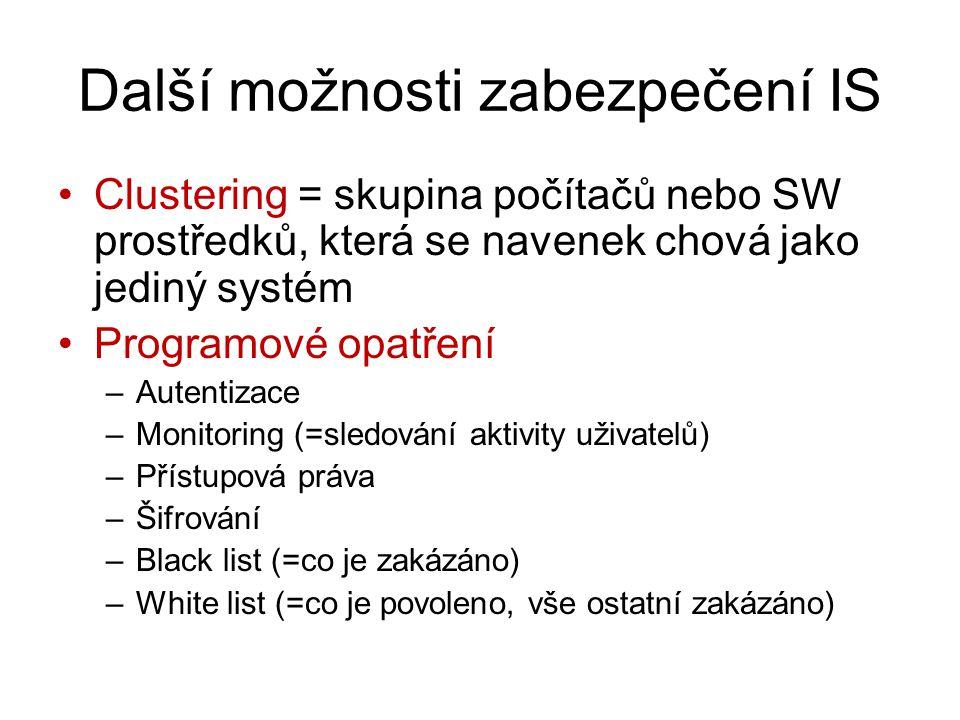 Další možnosti zabezpečení IS Clustering = skupina počítačů nebo SW prostředků, která se navenek chová jako jediný systém Programové opatření –Autentizace –Monitoring (=sledování aktivity uživatelů) –Přístupová práva –Šifrování –Black list (=co je zakázáno) –White list (=co je povoleno, vše ostatní zakázáno)