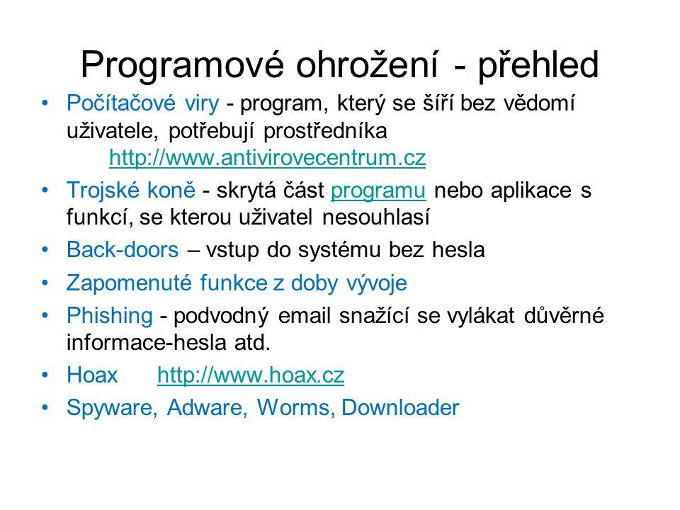 Programové ohrožení - přehled Počítačové viry - program, který se šíří bez vědomí uživatele, potřebují prostředníka http://www.antivirovecentrum.cz http://www.antivirovecentrum.cz Trojské koně - skrytá část programu nebo aplikace s funkcí, se kterou uživatel nesouhlasíprogramu Back-doors – vstup do systému bez hesla Zapomenuté funkce z doby vývoje Phishing - podvodný email snažící se vylákat důvěrné informace-hesla atd.