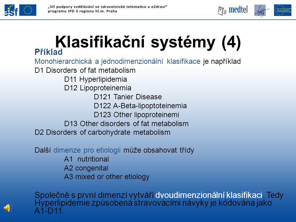 Příklad Monohierarchická a jednodimenzionální klasifikace je například D1 Disorders of fat metabolism D11 Hyperlipidemia D12 Lipoproteinemia D121 Tanier Disease D122 A-Beta-lipoptoteinemia D123 Other lipoproteinemi D13 Other disorders of fat metabolism D2 Disorders of carbohydrate metabolism Další dimenze pro etiologii může obsahovat třídy A1 nutritional A2 congenital A3 mixed or other etiology Společně s první dimenzí vytváří dvoudimenzionální klasifikaci.