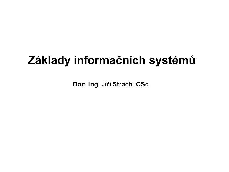 Základy informačních systémů Doc. Ing. Jiří Strach, CSc.