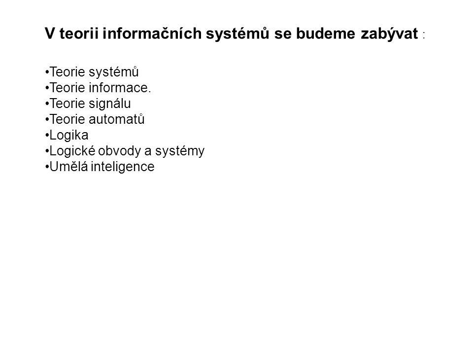 V teorii informačních systémů se budeme zabývat : Teorie systémů Teorie informace. Teorie signálu Teorie automatů Logika Logické obvody a systémy Uměl