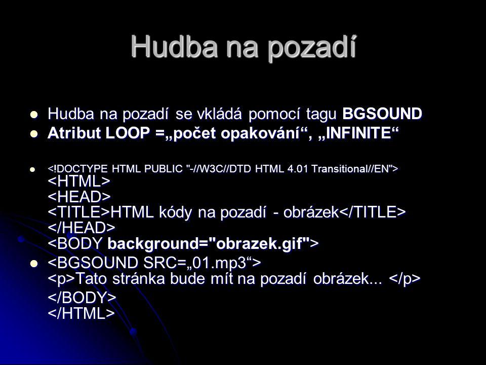 """Hudba na pozadí Hudba na pozadí se vkládá pomocí tagu BGSOUND Hudba na pozadí se vkládá pomocí tagu BGSOUND Atribut LOOP =""""počet opakování"""", """"INFINITE"""