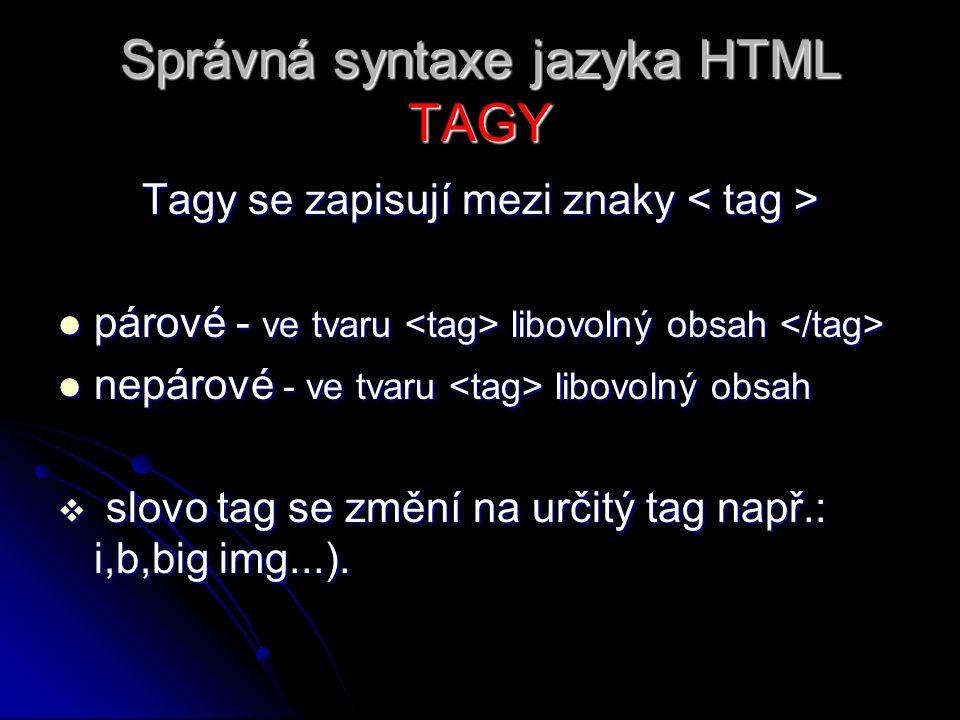Správná syntaxe jazyka HTML ATRIBUTY Atributy = vlastnosti, se zapisují přímo do tagu ve tvaru: Atributy = vlastnosti, se zapisují přímo do tagu ve tvaru: jeden tag může obsahovat i více atributů jeden tag může obsahovat i více atributů atributy se zapisují jen do úvodního tagu u nepárových přímo do něj atributy se zapisují jen do úvodního tagu u nepárových přímo do něj