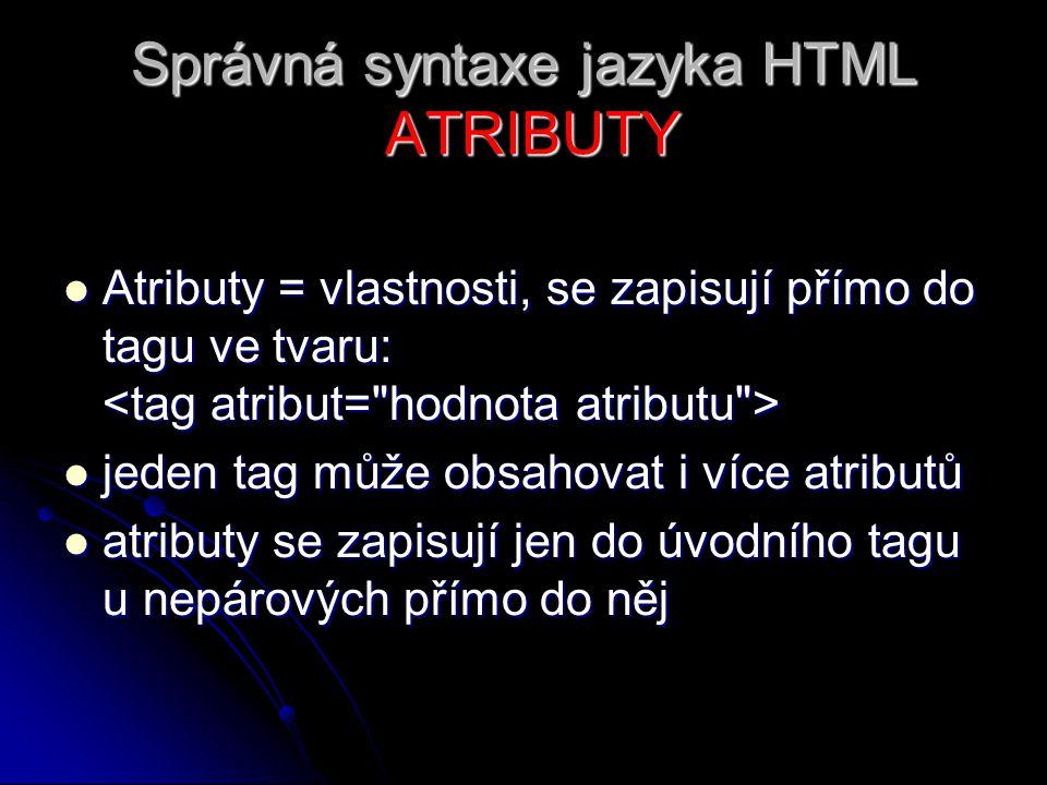Správná syntaxe jazyka HTML ATRIBUTY Atributy = vlastnosti, se zapisují přímo do tagu ve tvaru: Atributy = vlastnosti, se zapisují přímo do tagu ve tv