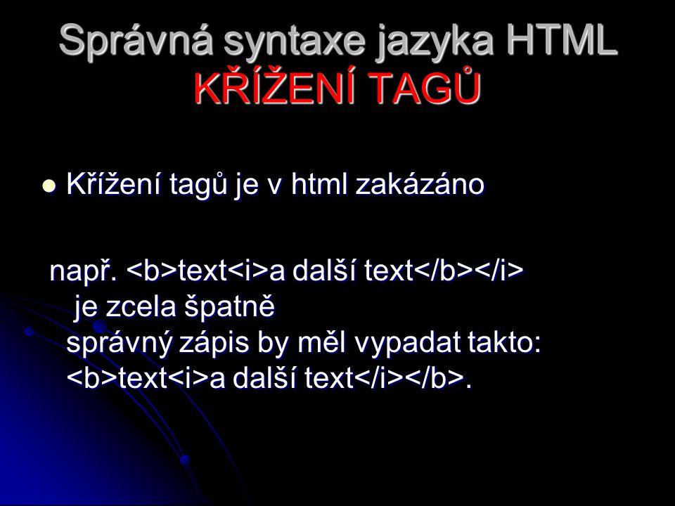 Správná syntaxe jazyka HTML KŘÍŽENÍ TAGŮ Křížení tagů je v html zakázáno Křížení tagů je v html zakázáno např. text a další text je zcela špatně správ