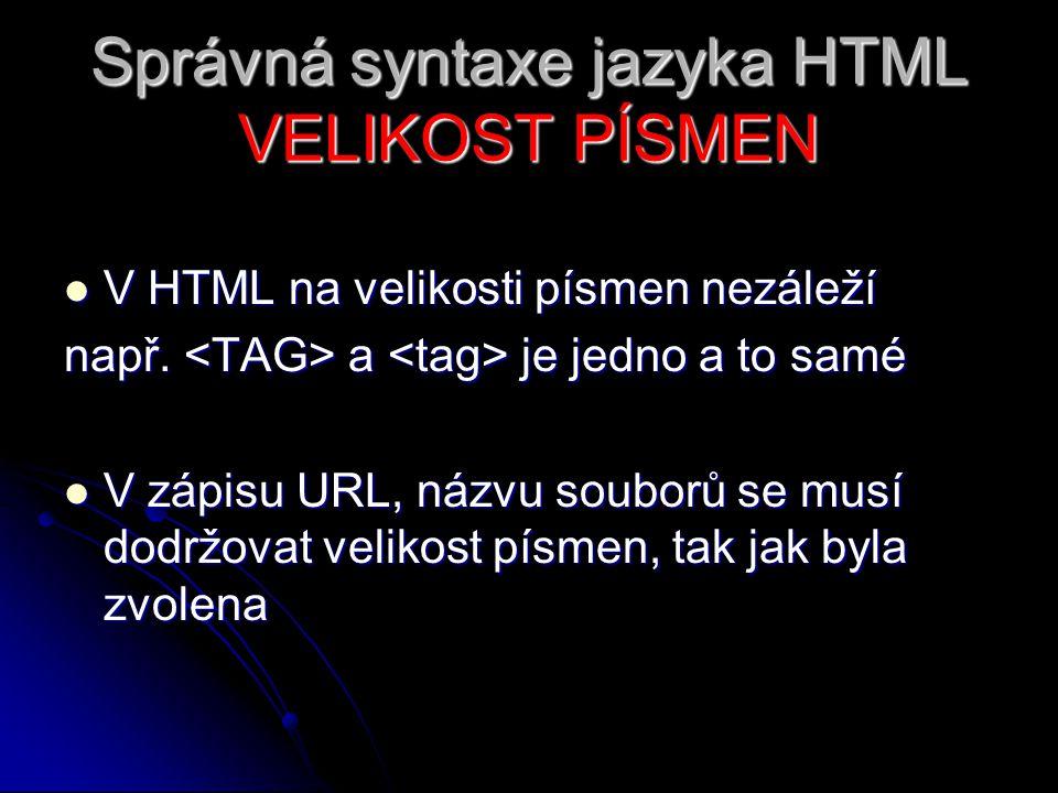 Správná syntaxe jazyka HTML VELIKOST PÍSMEN V HTML na velikosti písmen nezáleží V HTML na velikosti písmen nezáleží např. a je jedno a to samé V zápis