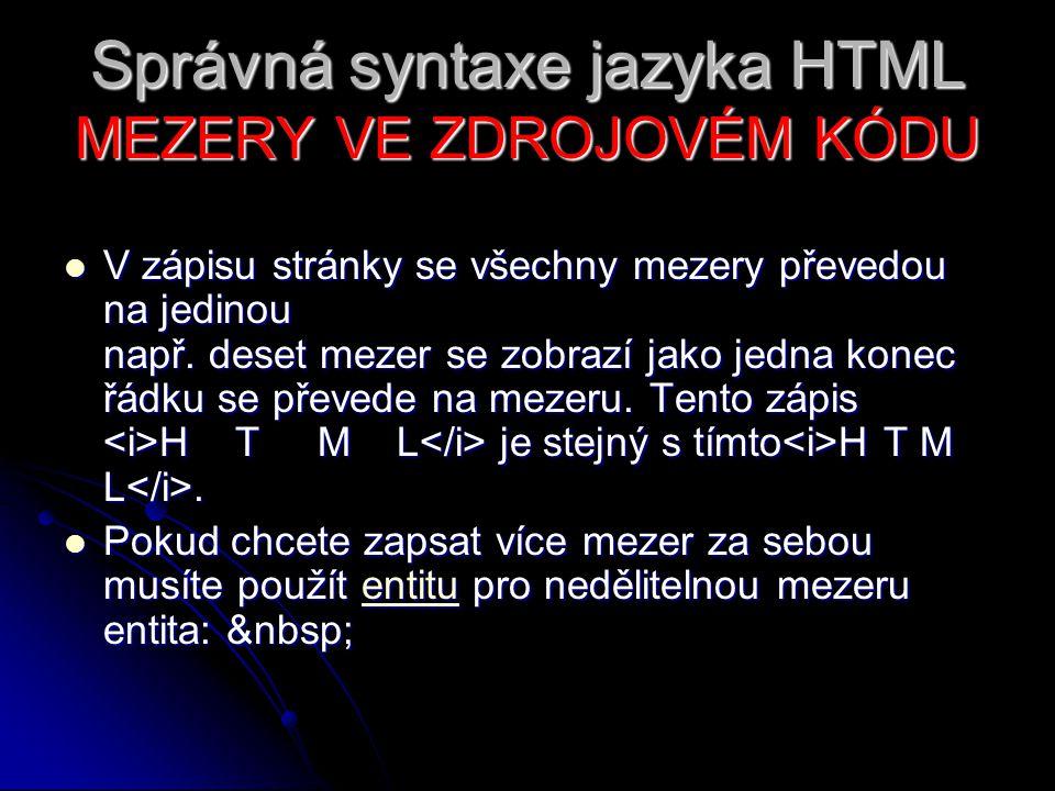 Správná syntaxe jazyka HTML MEZERY VE ZDROJOVÉM KÓDU V zápisu stránky se všechny mezery převedou na jedinou např. deset mezer se zobrazí jako jedna ko