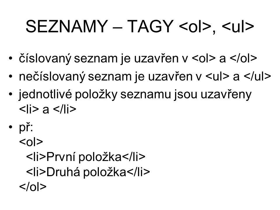SEZNAMY – TAGY, číslovaný seznam je uzavřen v a nečíslovaný seznam je uzavřen v a jednotlivé položky seznamu jsou uzavřeny a př: První položka Druhá položka
