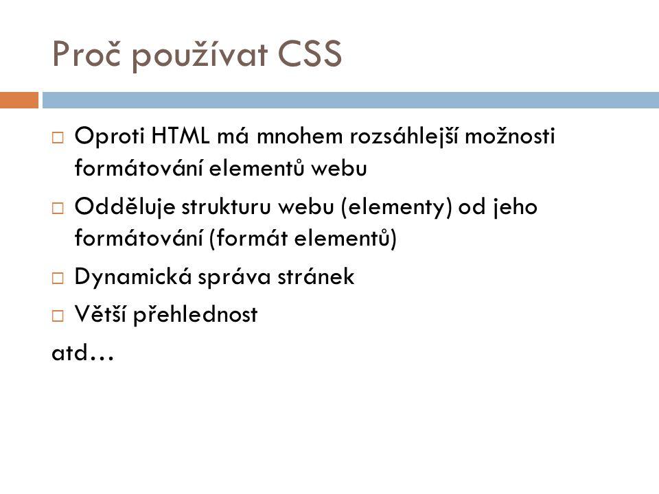 Proč používat CSS  Oproti HTML má mnohem rozsáhlejší možnosti formátování elementů webu  Odděluje strukturu webu (elementy) od jeho formátování (for