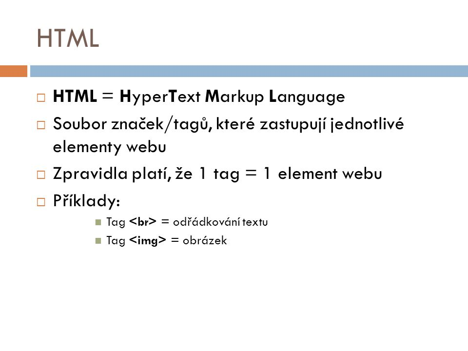 HTML  HTML = HyperText Markup Language  Soubor značek/tagů, které zastupují jednotlivé elementy webu  Zpravidla platí, že 1 tag = 1 element webu 