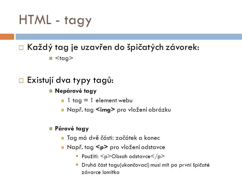 HTML - tagy  Každý tag je uzavřen do špičatých závorek:  Existují dva typy tagů: Nepárové tagy 1 tag = 1 element webu Např. tag pro vložení obrázku