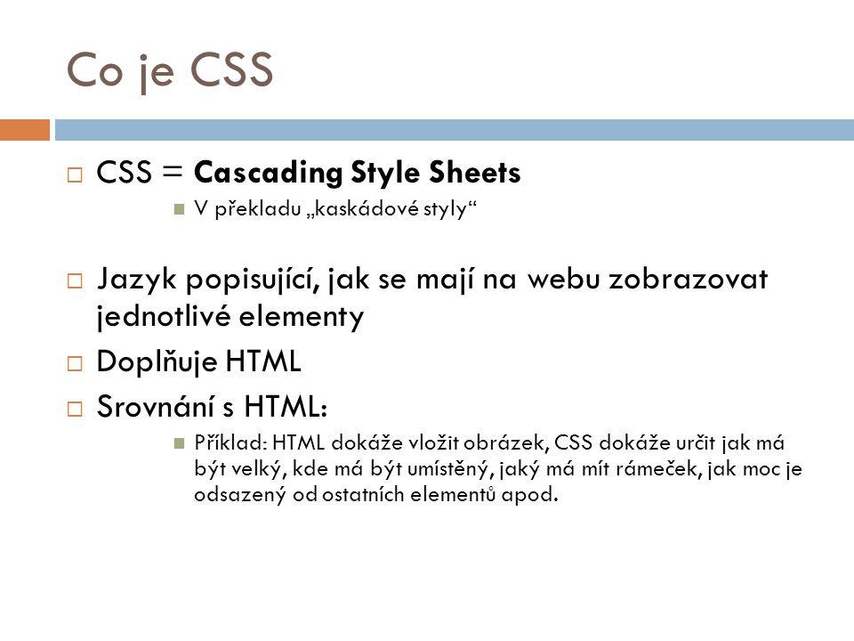 """Co je CSS  CSS = Cascading Style Sheets V překladu """"kaskádové styly""""  Jazyk popisující, jak se mají na webu zobrazovat jednotlivé elementy  Doplňuj"""
