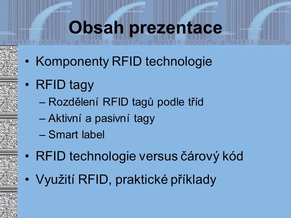 Obsah prezentace Komponenty RFID technologie RFID tagy –Rozdělení RFID tagů podle tříd –Aktivní a pasivní tagy –Smart label RFID technologie versus čárový kód Využití RFID, praktické příklady