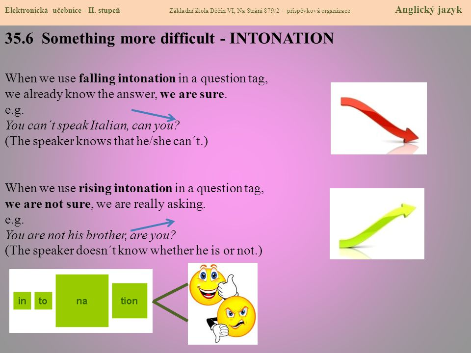 35.6 Something more difficult - INTONATION When we use falling intonation in a question tag, we already know the answer, we are sure. e.g. You can´t s