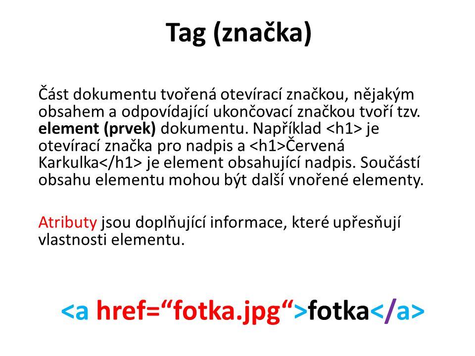 Tag (značka) Část dokumentu tvořená otevírací značkou, nějakým obsahem a odpovídající ukončovací značkou tvoří tzv. element (prvek) dokumentu. Napříkl