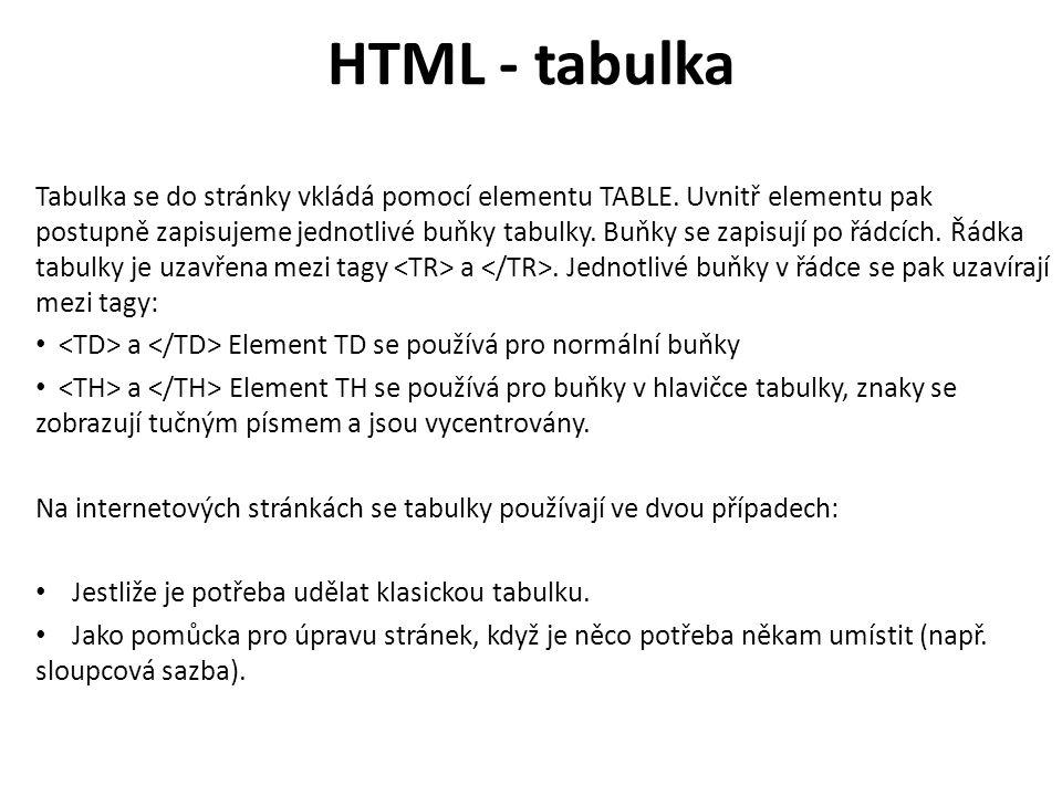 HTML - tabulka Tabulka se do stránky vkládá pomocí elementu TABLE. Uvnitř elementu pak postupně zapisujeme jednotlivé buňky tabulky. Buňky se zapisují