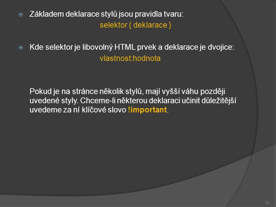  Základem deklarace stylů jsou pravidla tvaru: selektor { deklarace }  Kde selektor je libovolný HTML prvek a deklarace je dvojice: vlastnost:hodnota Pokud je na stránce několik stylů, mají vyšší váhu později uvedené styly.