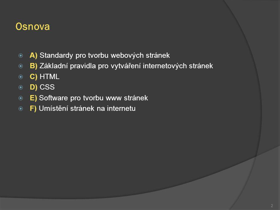 Osnova  A) Standardy pro tvorbu webových stránek  B) Základní pravidla pro vytváření internetových stránek  C) HTML  D) CSS  E) Software pro tvorbu www stránek  F) Umístění stránek na internetu 2