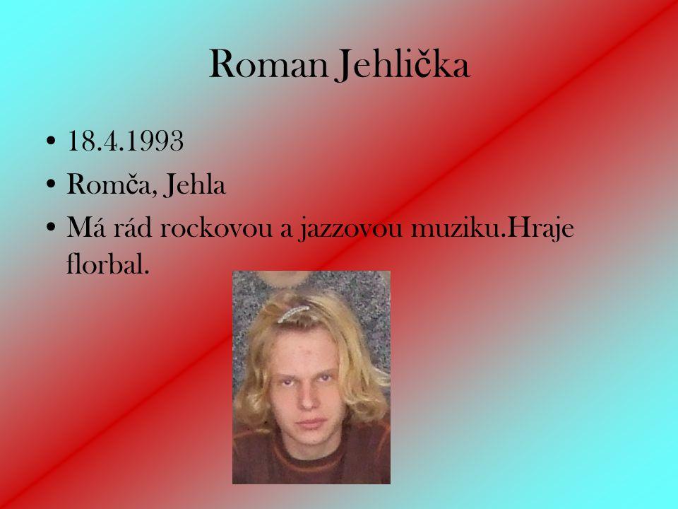 Roman Jehli č ka 18.4.1993 Rom č a, Jehla Má rád rockovou a jazzovou muziku.Hraje florbal.