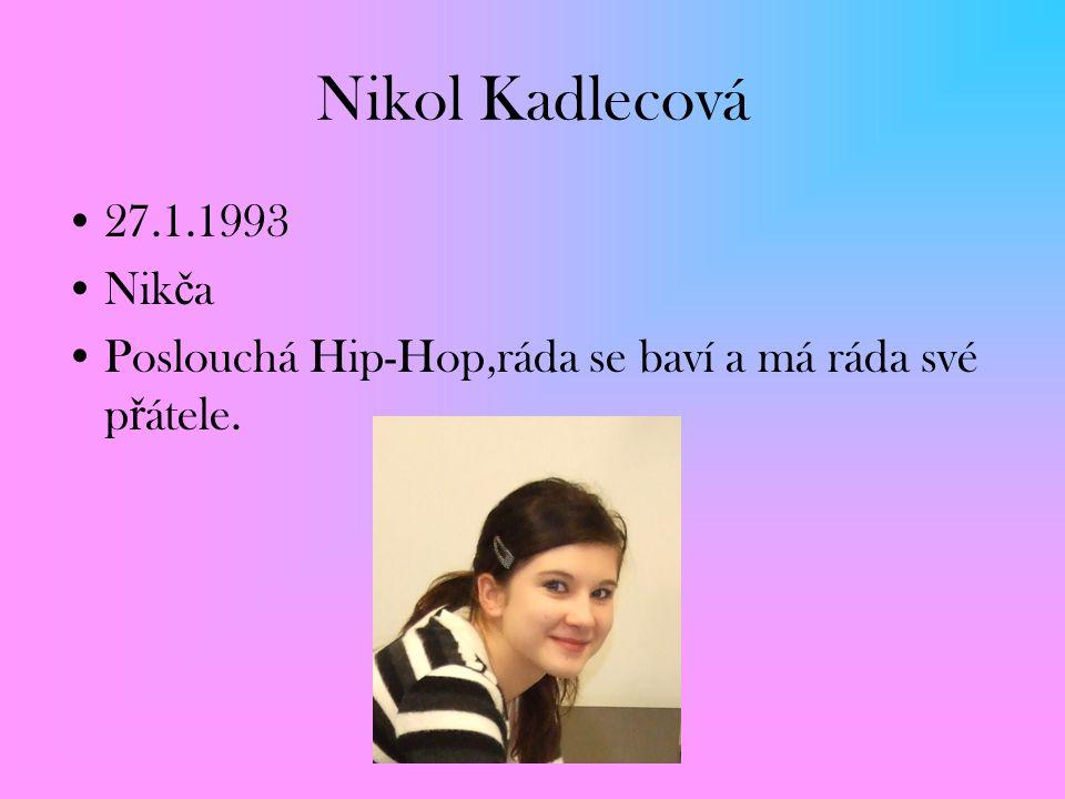 Nikol Kadlecová 27.1.1993 Nik č a Poslouchá Hip-Hop,ráda se baví a má ráda své p ř átele.