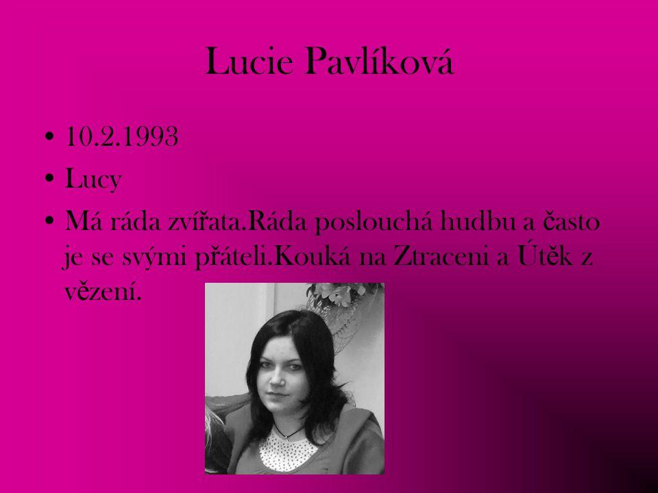 Lucie Pavlíková 10.2.1993 Lucy Má ráda zví ř ata.Ráda poslouchá hudbu a č asto je se svými p ř áteli.Kouká na Ztraceni a Út ě k z v ě zení.