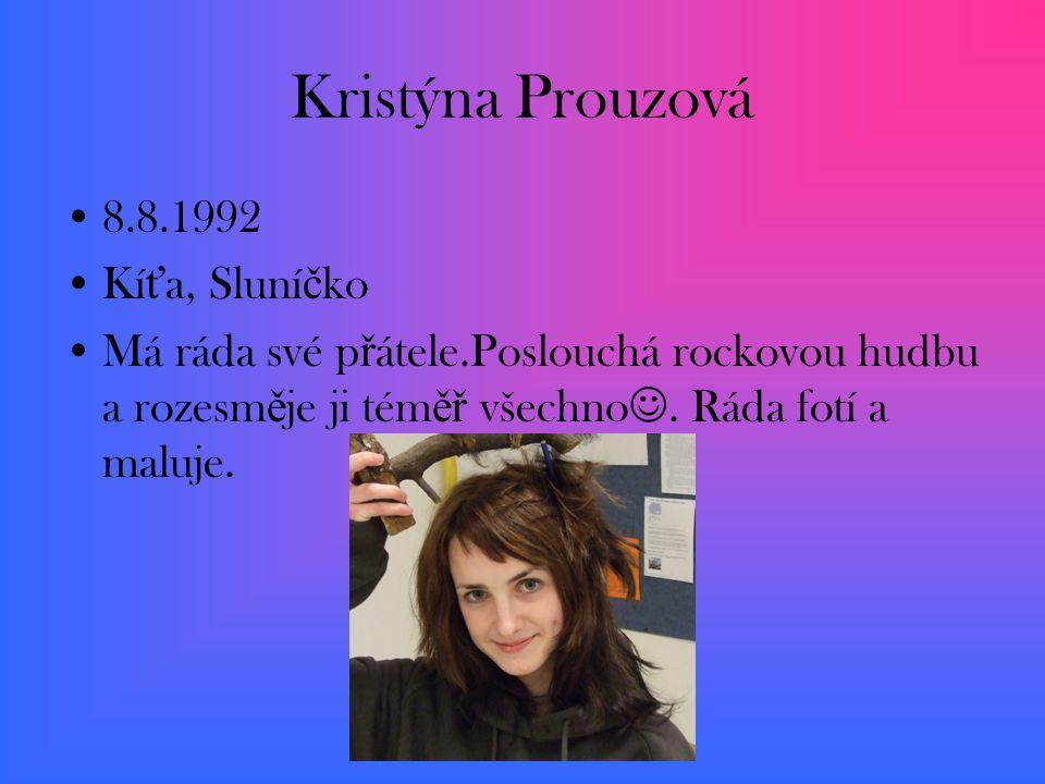 Kristýna Prouzová 8.8.1992 Kí ť a, Sluní č ko Má ráda své p ř átele.Poslouchá rockovou hudbu a rozesm ě je ji tém ěř všechno.