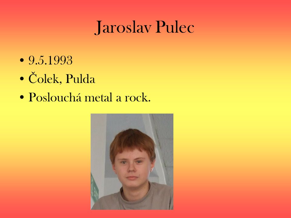 Jaroslav Pulec 9.5.1993 Č olek, Pulda Poslouchá metal a rock.