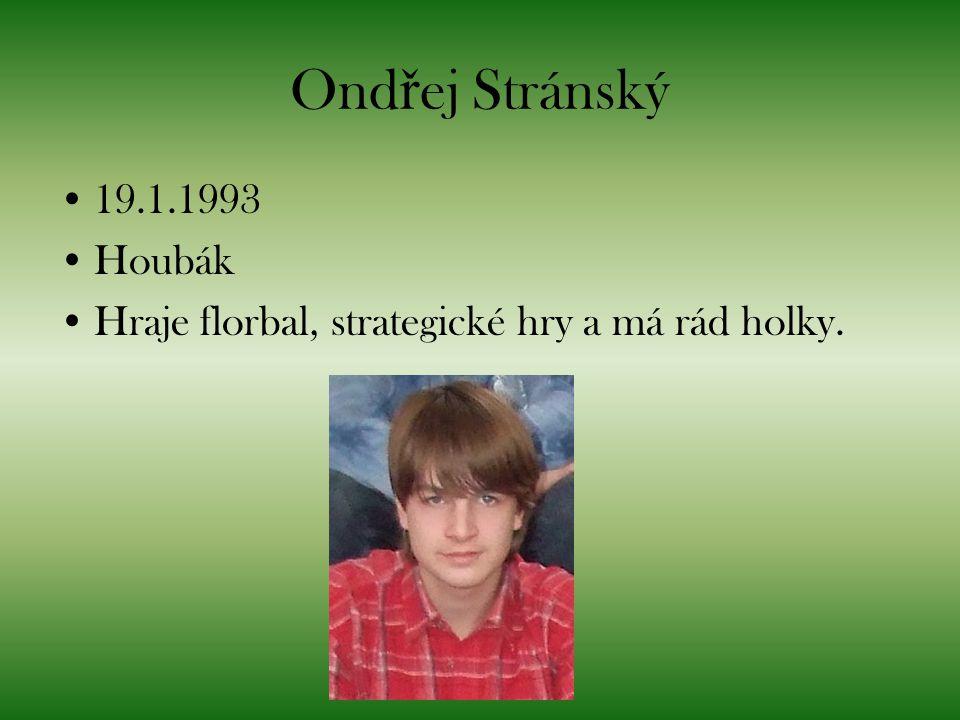 Ond ř ej Stránský 19.1.1993 Houbák Hraje florbal, strategické hry a má rád holky.