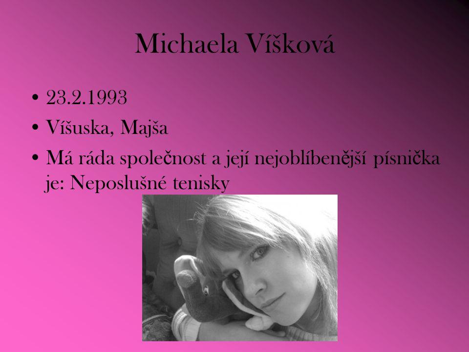 Michaela Víšková 23.2.1993 Víšuska, Majša Má ráda spole č nost a její nejoblíben ě jší písni č ka je: Neposlušné tenisky