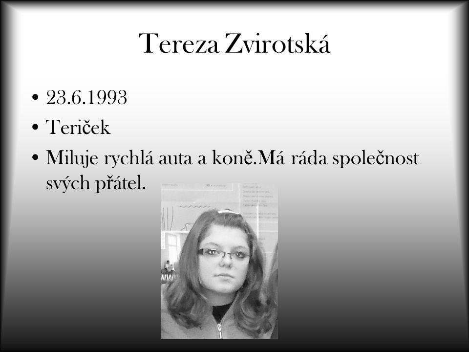 Tereza Zvirotská 23.6.1993 Teri č ek Miluje rychlá auta a kon ě.Má ráda spole č nost svých p ř átel.