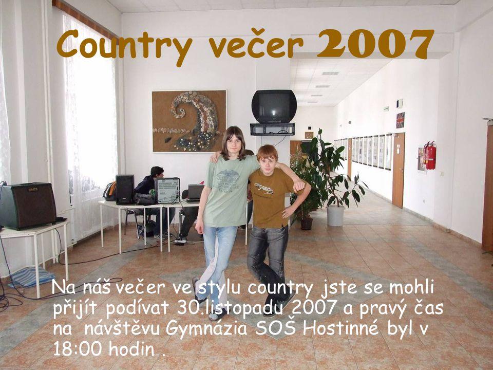 Country večer 2007 Na náš večer ve stylu country jste se mohli přijít podívat 30.listopadu 2007 a pravý čas na návštěvu Gymnázia SOŠ Hostinné byl v 18:00 hodin.