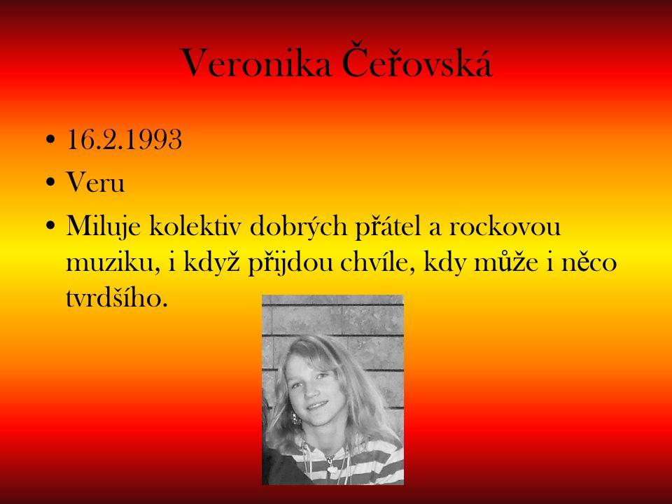 Veronika Č e ř ovská 16.2.1993 Veru Miluje kolektiv dobrých p ř átel a rockovou muziku, i kdy ž p ř ijdou chvíle, kdy m ůž e i n ě co tvrdšího.