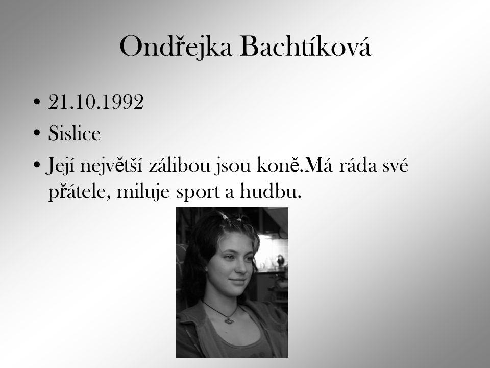 Ond ř ejka Bachtíková 21.10.1992 Sislice Její nejv ě tší zálibou jsou kon ě.Má ráda své p ř átele, miluje sport a hudbu.